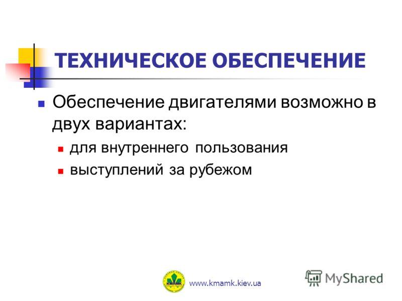 ТЕХНИЧЕСКОЕ ОБЕСПЕЧЕНИЕ Обеспечение двигателями возможно в двух вариантах: для внутреннего пользования выступлений за рубежом www.kmamk.kiev.ua