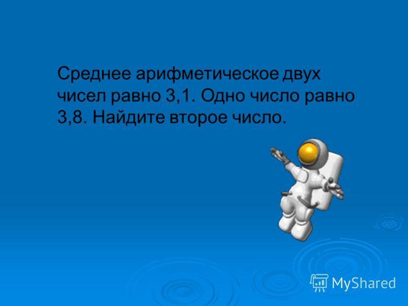 Среднее арифметическое двух чисел равно 3,1. Одно число равно 3,8. Найдите второе число.