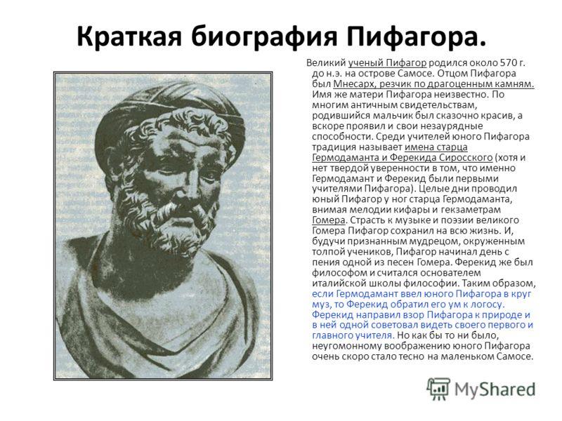 Краткая биография Пифагора. Великий ученый Пифагор родился около 570 г. до н.э. на острове Самосе. Отцом Пифагора был Мнесарх, резчик по драгоценным камням. Имя же матери Пифагора неизвестно. По многим античным свидетельствам, родившийся мальчик был