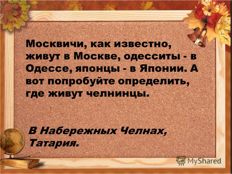 Москвичи, как известно, живут в Москве, одесситы - в Одессе, японцы - в Японии. А вот попробуйте определить, где живут челнинцы. В Набережных Челнах, Татария.