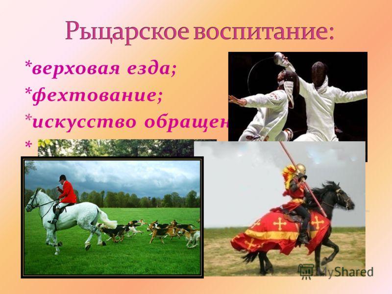 *верховая езда; *фехтование; *искусство обращения с копьем; * охота;