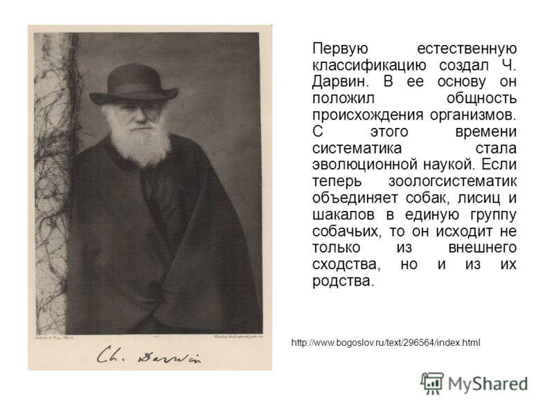 Первую естественную классификацию создал Ч. Дарвин. В ее основу он положил общность происхождения организмов. С этого времени систематика стала эволюционной наукой. Если теперь зоологсистематик объединяет собак, лисиц и шакалов в единую группу собач
