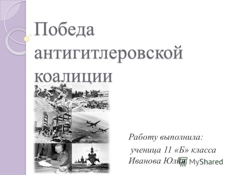 Работу выполнила: ученица 11 «Б» класса Иванова Юлия Победа антигитлеровской коалиции
