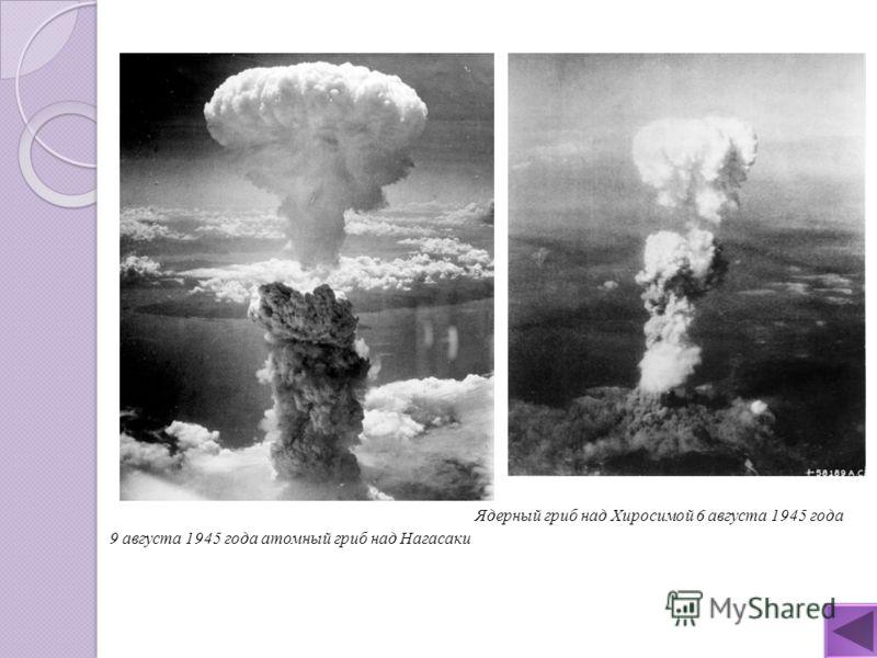 9 августа 1945 года атомный гриб над Нагасаки Ядерный гриб над Хиросимой 6 августа 1945 года