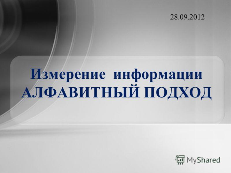 Измерение информации АЛФАВИТНЫЙ ПОДХОД 28.09.2012