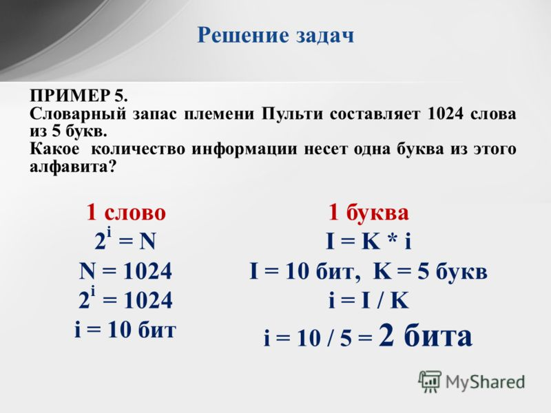 ПРИМЕР 5. Словарный запас племени Пульти составляет 1024 слова из 5 букв. Какое количество информации несет одна буква из этого алфавита? Решение задач 1 слово 2 i = N N = 1024 2 i = 1024 i = 10 бит 1 буква I = K * i I = 10 бит, K = 5 букв i = I / K