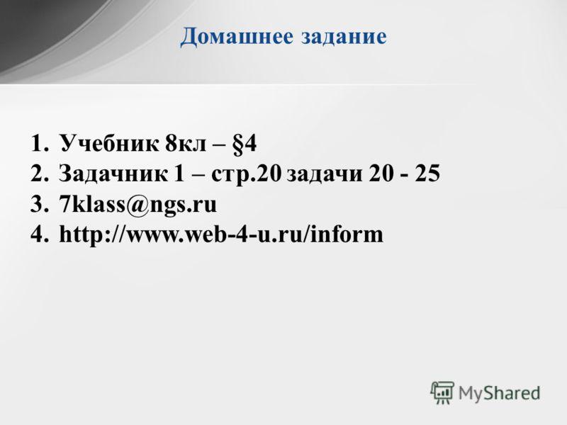 Домашнее задание 1.Учебник 8кл – §4 2.Задачник 1 – стр.20 задачи 20 - 25 3.7klass@ngs.ru 4.http://www.web-4-u.ru/inform