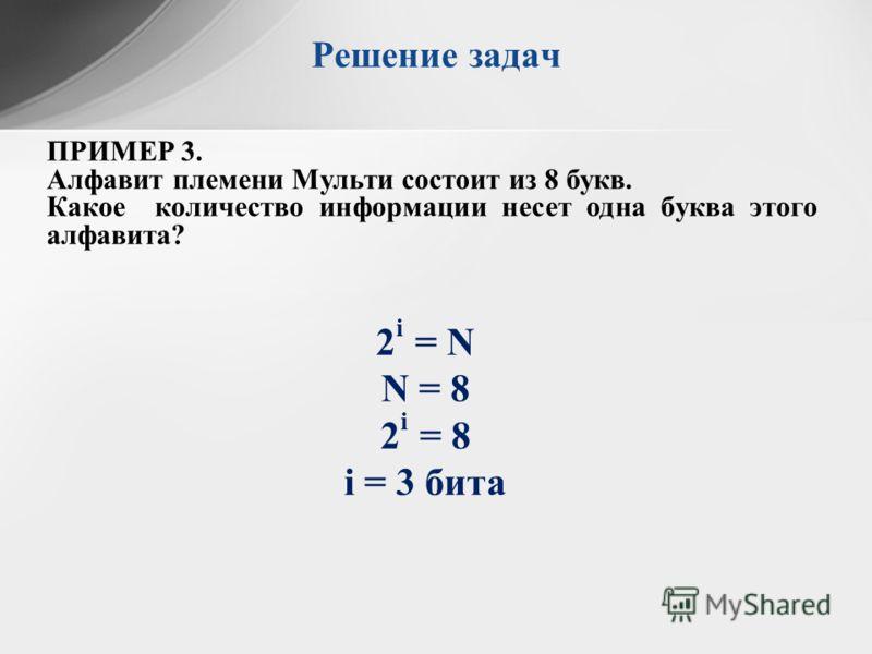 ПРИМЕР 3. Алфавит племени Мульти состоит из 8 букв. Какое количество информации несет одна буква этого алфавита? Решение задач 2 i = N N = 8 2 i = 8 i = 3 бита