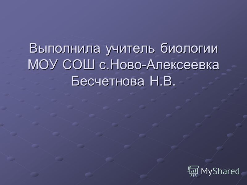 Выполнила учитель биологии МОУ СОШ с.Ново-Алексеевка Бесчетнова Н.В.