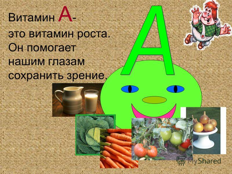 Витамин А - это витамин роста. Он помогает нашим глазам сохранить зрение.
