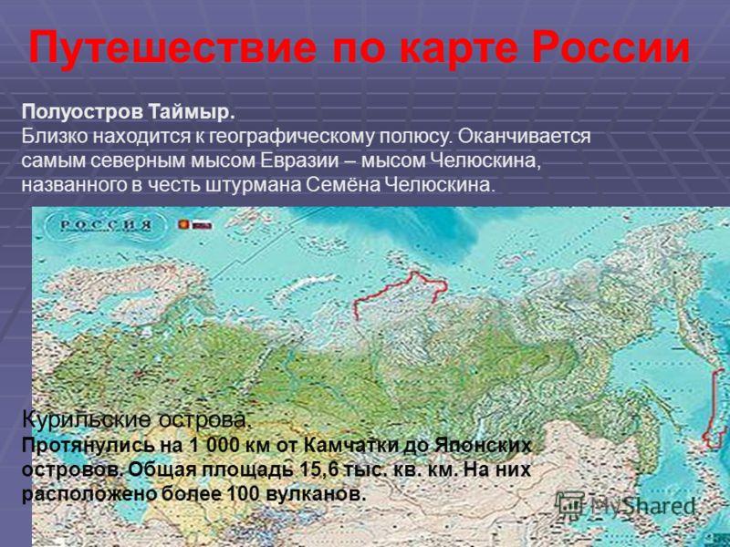 Путешествие по карте России Полуостров Таймыр. Близко находится к географическому полюсу. Оканчивается самым северным мысом Евразии – мысом Челюскина, названного в честь штурмана Семёна Челюскина. Курильские острова. Протянулись на 1 000 км от Камчат