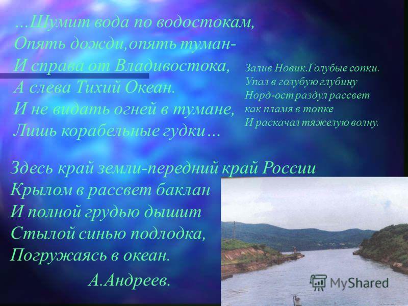 …Шумит вода по водостокам, Опять дожди,опять туман- И справа от Владивостока, А слева Тихий Океан. И не видать огней в тумане, Лишь корабельные гудки… Залив Новик.Голубые сопки. Упал в голубую глубину Норд-ост раздул рассвет как пламя в топке И раска