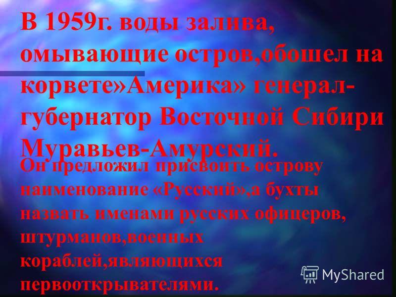 В 1959г. воды залива, омывающие остров,обошел на корвете»Америка» генерал- губернатор Восточной Сибири Муравьев-Амурский. Он предложил присвоить острову наименование «Русский»,а бухты назвать именами русских офицеров, штурманов,военных кораблей,являю