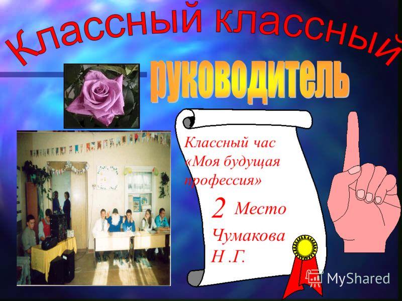 Классный час «Моя будущая профессия» 2 Место Чумакова Н.Г.