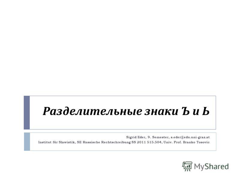 Разделительные знаки Ъ и Ь Sigrid Eder, 9. Semester, s.eder@edu.uni-graz.at Institut für Slawistik, SE Russische Rechtschreibung SS 2011 515.504, Univ. Prof. Branko Tosovic
