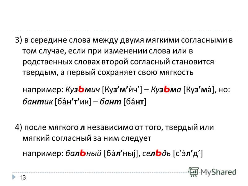 3) в середине слова между двумя мягкими согласными в том случае, если при изменении слова или в родственных словах второй согласный становится твердым, а первый сохраняет свою мягкость например: Куз ь мич [Кузми́ч] – Куз ь ма [Кузма́], но: бантик [ба