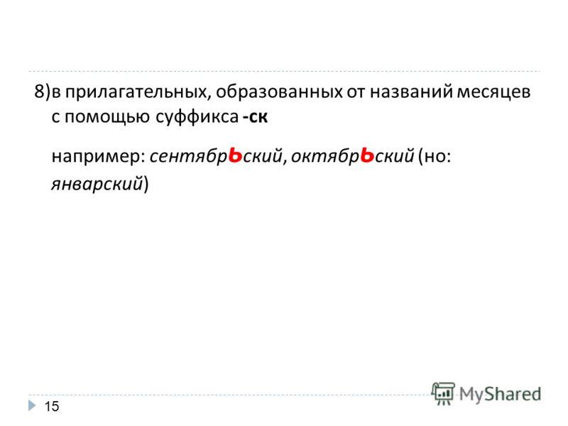 8)в прилагательных, образованных от названий месяцев с помощью суффикса -ск например: сентябр ь ский, октябр ь ский (но: январский) 15