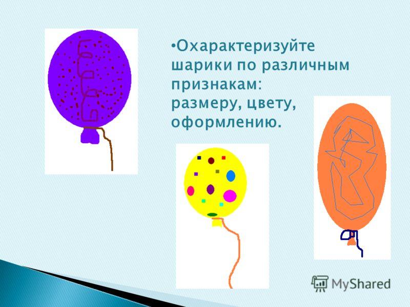 Охарактеризуйте шарики по различным признакам: размеру, цвету, оформлению.