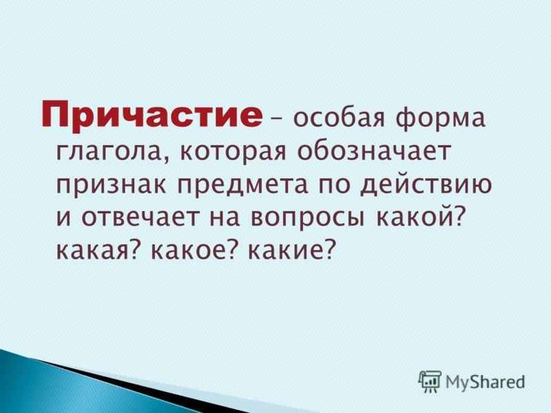 Причастие – особая форма глагола, которая обозначает признак предмета по действию и отвечает на вопросы какой? какая? какое? какие?