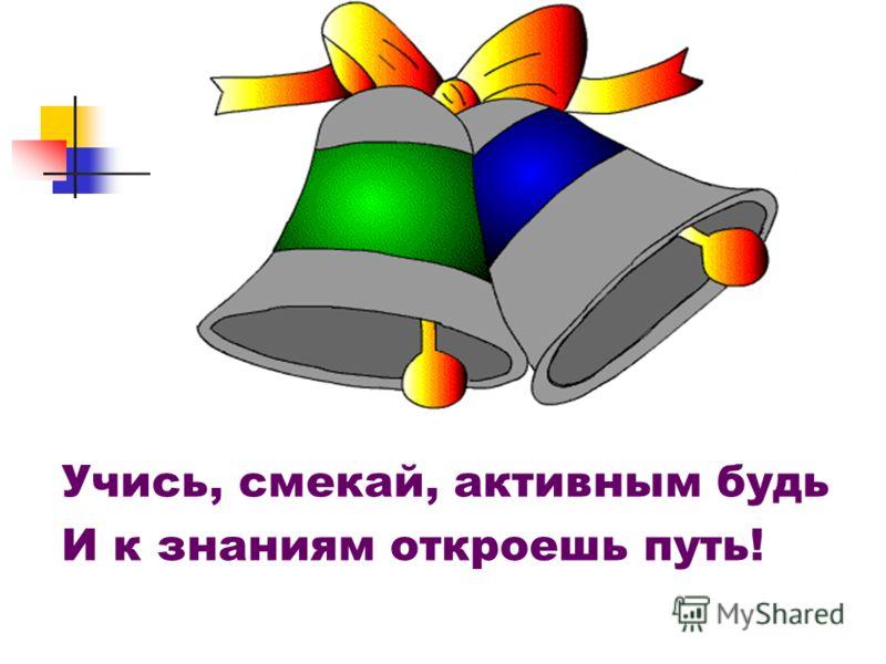 Учись, смекай, активным будь И к знаниям откроешь путь!