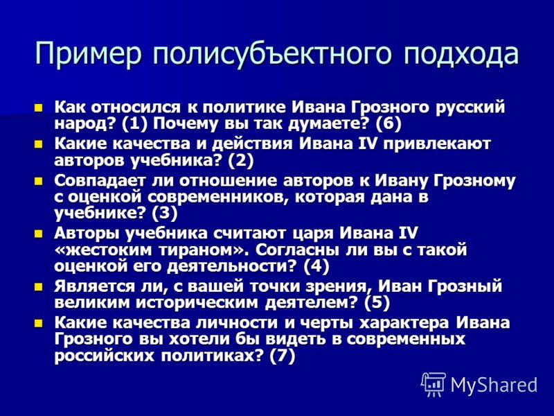 Пример полисубъектного подхода Как относился к политике Ивана Грозного русский народ? (1) Почему вы так думаете? (6) Как относился к политике Ивана Грозного русский народ? (1) Почему вы так думаете? (6) Какие качества и действия Ивана IV привлекают а
