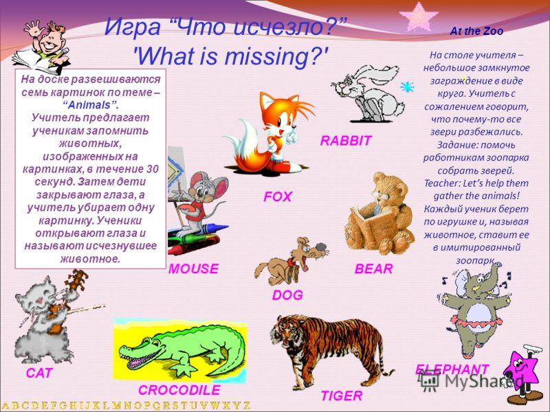 Игра Что исчезло? 'What is missing?' На доске развешиваются семь картинок по теме – Animals. Учитель предлагает ученикам запомнить животных, изображенных на картинках, в течение 30 секунд. Затем дети закрывают глаза, а учитель убирает одну картинку.