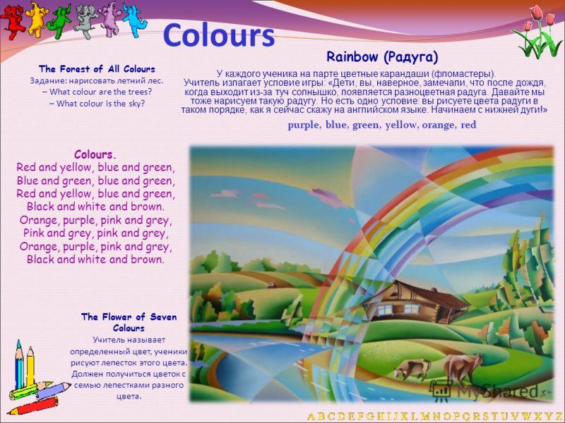 Colours Rainbow (Радуга) У каждого ученика на парте цветные карандаши (фломастеры). Учитель излагает условие игры: «Дети, вы, наверное, замечали, что после дождя, когда выходит из-за туч солнышко, появляется разноцветная радуга. Давайте мы тоже нарис