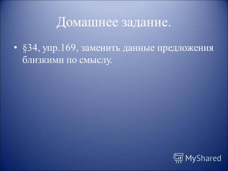 Домашнее задание. §34, упр.169, заменить данные предложения близкими по смыслу.