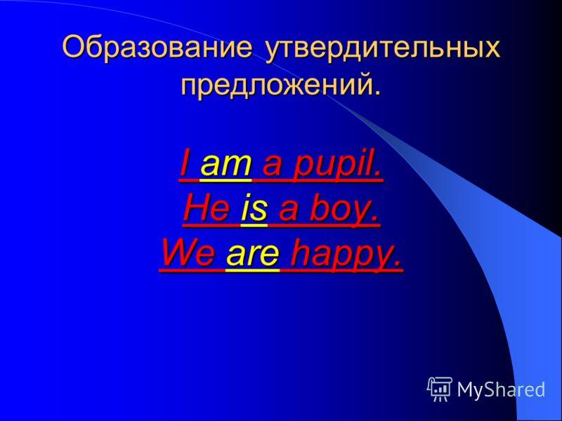 Образование утвердительных предложений. I am a pupil. He is a boy. We are happy.
