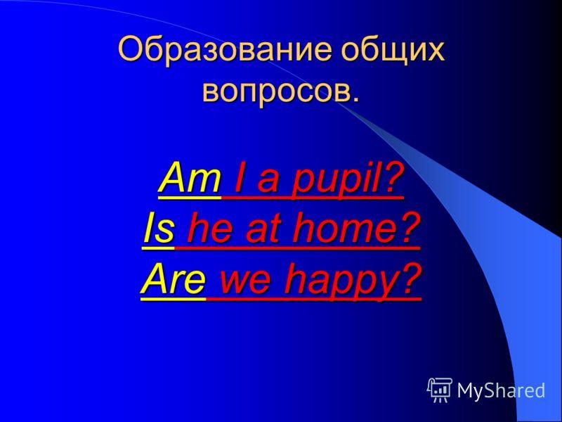 Образование общих вопросов. Am I a pupil? Is he at home? Are we happy?