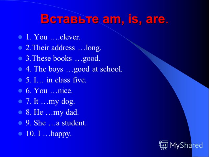 Вставьте am, is, are. 1. You ….clever. 2.Their address …long. 3.These books …good. 4. The boys …good at school. 5. I… in class five. 6. You …nice. 7. It …my dog. 8. He …my dad. 9. She …a student. 10. I …happy.
