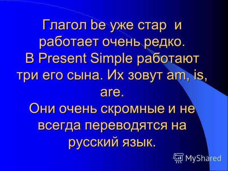 Глагол be уже стар и работает очень редко. В Present Simple работают три его сына. Их зовут am, is, are. Они очень скромные и не всегда переводятся на русский язык.