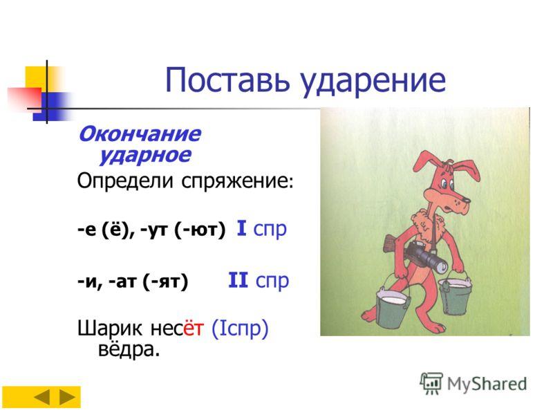 Поставь ударение Окончание ударное Определи спряжение : -е (ё), -ут (-ют) I спр -и, -ат (-ят) II спр Шарик несёт (Iспр) вёдра.