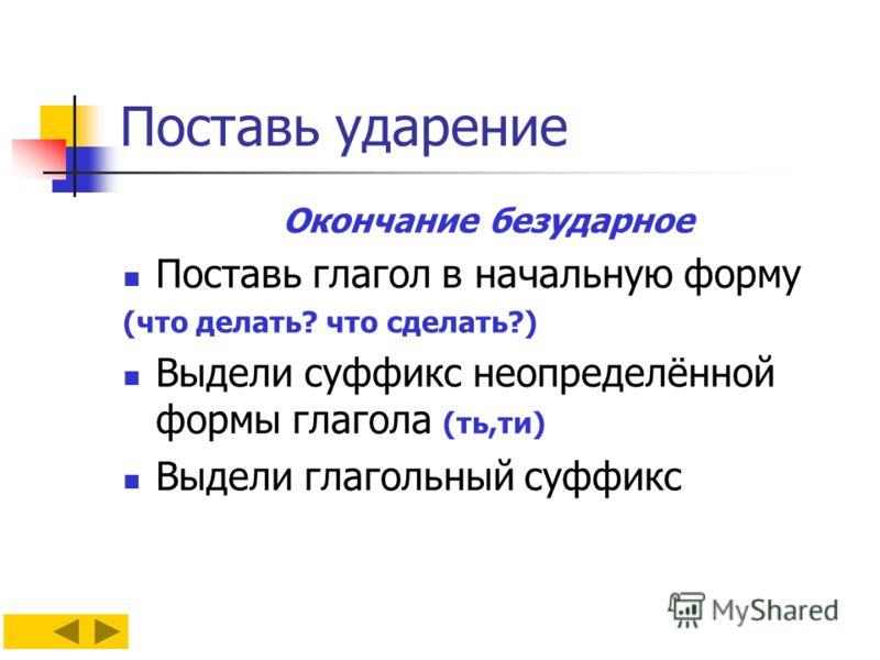 Поставь ударение Окончание безударное Поставь глагол в начальную форму (что делать? что сделать?) Выдели суффикс неопределённой формы глагола (ть,ти) Выдели глагольный суффикс