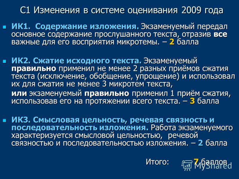 С1 Изменения в системе оценивания 2009 года С1 Изменения в системе оценивания 2009 года ИК1. Содержание изложения. Экзаменуемый передал основное содержание прослушанного текста, отразив все важные для его восприятия микротемы. – 2 балла ИК1. Содержан