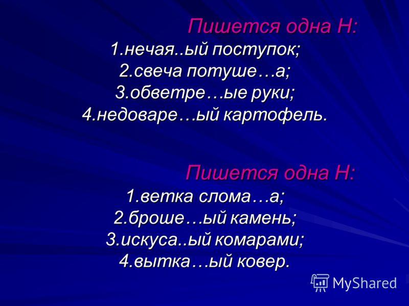 Пишется одна Н: 1.нечая..ый поступок; 2.свеча потуше…а; 3.обветре…ые руки; 4.недоваре…ый картофель. Пишется одна Н: 1.ветка слома…а; 2.броше…ый камень; 3.искуса..ый комарами; 4.вытка…ый ковер. Пишется одна Н: 1.нечая..ый поступок; 2.свеча потуше…а; 3