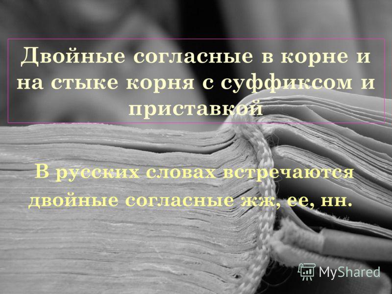 Двойные согласные в корне и на стыке корня с суффиксом и приставкой В русских словах встречаются двойные согласные жж, ее, нн.
