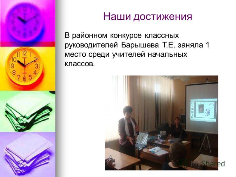 Наши достижения В районном конкурсе классных руководителей Барышева Т.Е. заняла 1 место среди учителей начальных классов.