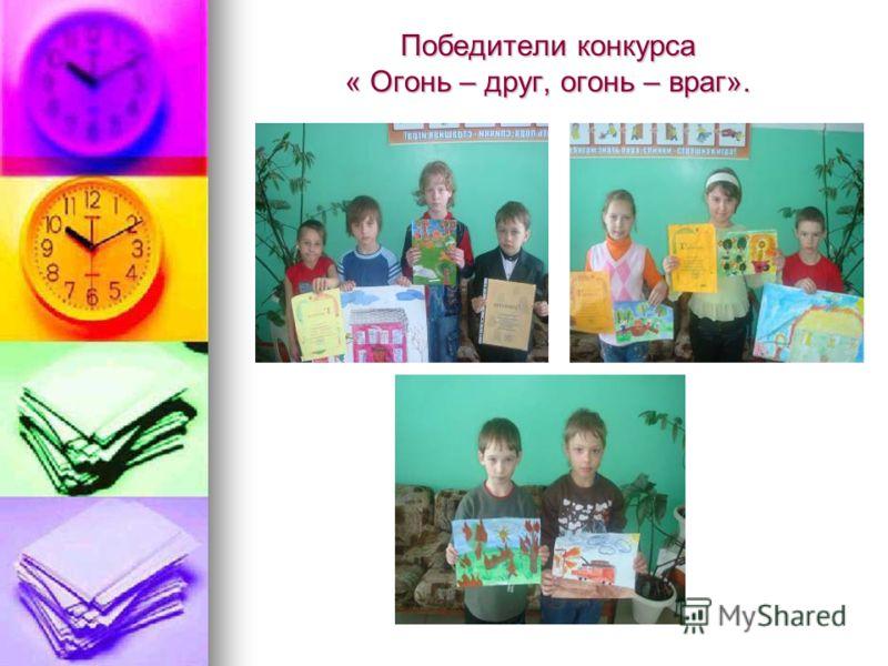Победители конкурса « Огонь – друг, огонь – враг».