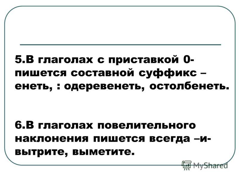 5.В глаголах с приставкой 0- пишется составной суффикс – енеть, : одеревенеть, остолбенеть. 6.В глаголах повелительного наклонения пишется всегда –и- вытрите, выметите.