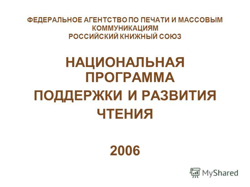 ФЕДЕРАЛЬНОЕ АГЕНТСТВО ПО ПЕЧАТИ И МАССОВЫМ КОММУНИКАЦИЯМ РОССИЙСКИЙ КНИЖНЫЙ СОЮЗ НАЦИОНАЛЬНАЯ ПРОГРАММА ПОДДЕРЖКИ И РАЗВИТИЯ ЧТЕНИЯ 2006