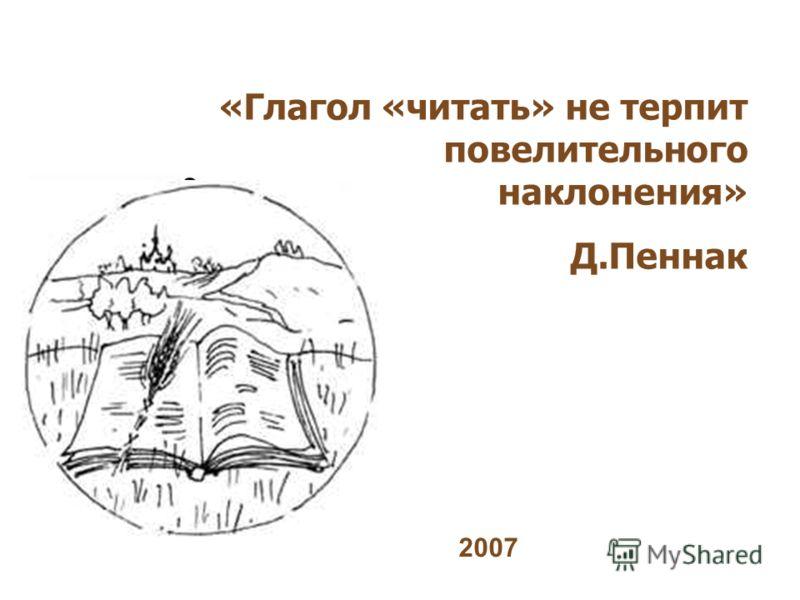 «Глагол «читать» не терпит повелительного наклонения» Д.Пеннак 2007