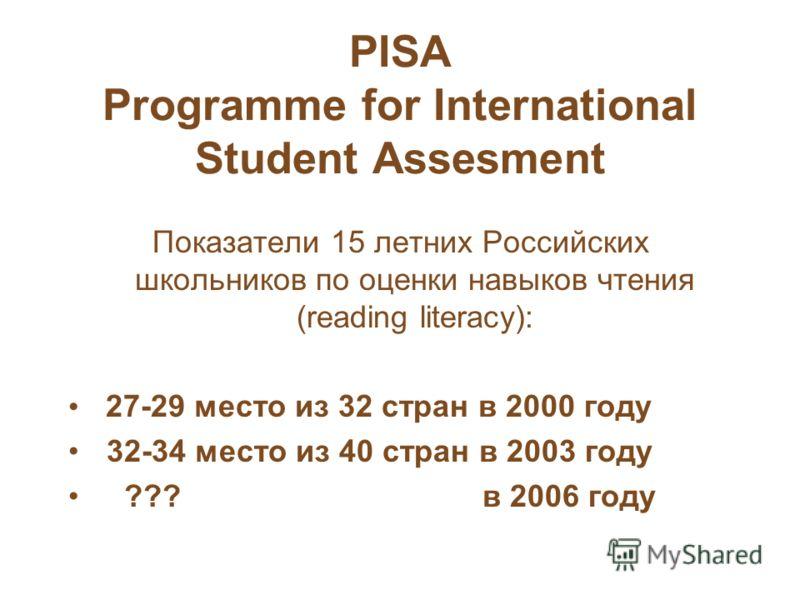 PISA Programme for International Student Assesment Показатели 15 летних Российских школьников по оценки навыков чтения (reading literacy): 27-29 место из 32 стран в 2000 году 32-34 место из 40 стран в 2003 году ??? в 2006 году