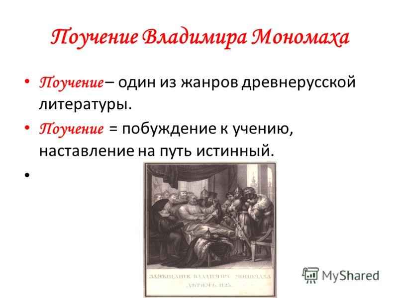 Поучение Владимира Мономаха Поучение – один из жанров древнерусской литературы. Поучение = побуждение к учению, наставление на путь истинный.