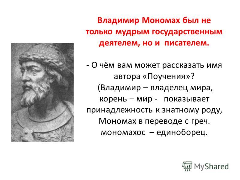 Владимир Мономах был не только мудрым государственным деятелем, но и писателем. - О чём вам может рассказать имя автора «Поучения»? (Владимир – владелец мира, корень – мир - показывает принадлежность к знатному роду, Мономах в переводе с греч. монома