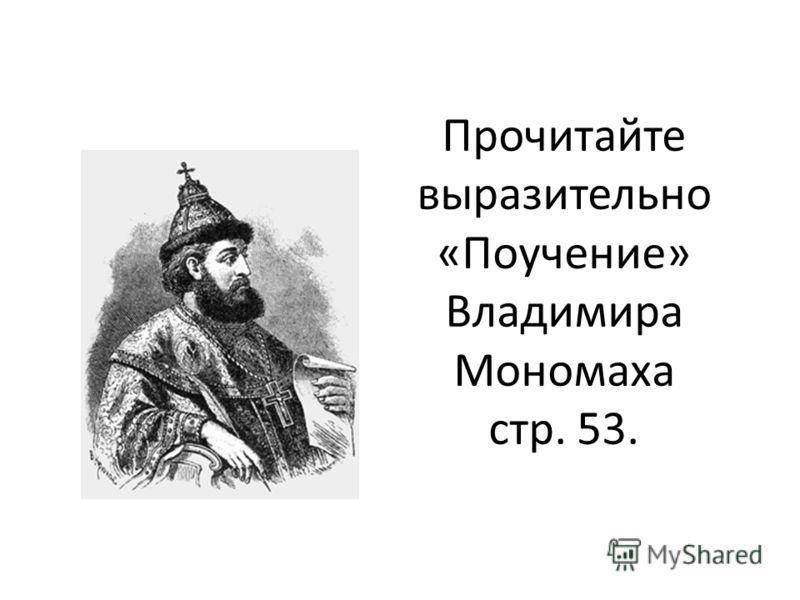 Прочитайте выразительно «Поучение» Владимира Мономаха стр. 53.
