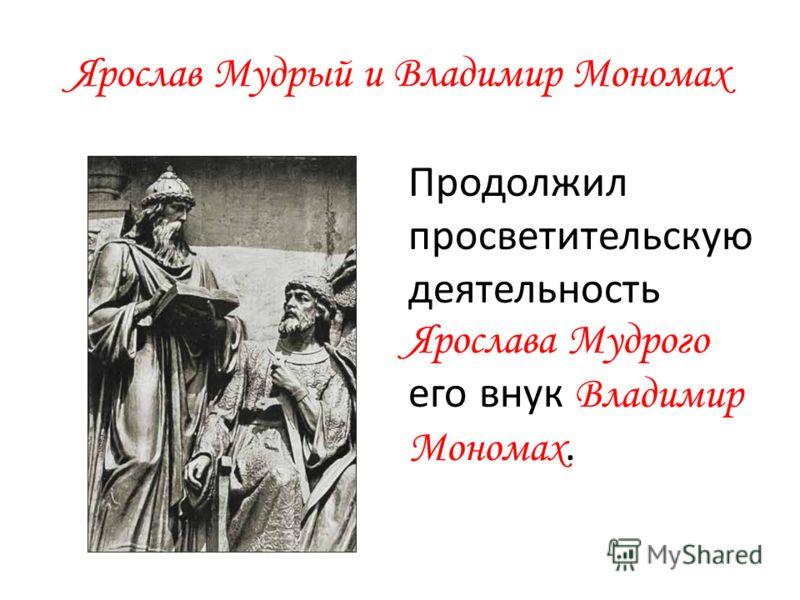 Ярослав Мудрый и Владимир Мономах Продолжил просветительскую деятельность Ярослава Мудрого его внук Владимир Мономах.
