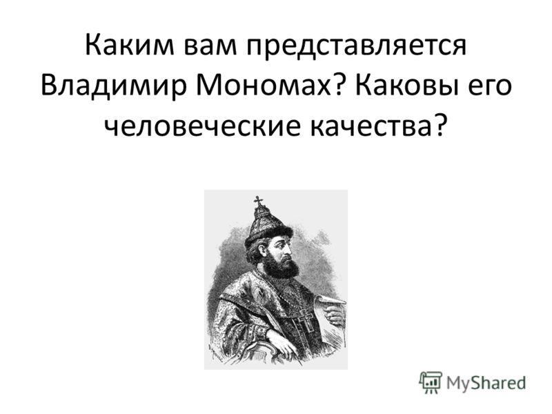 Каким вам представляется Владимир Мономах? Каковы его человеческие качества?