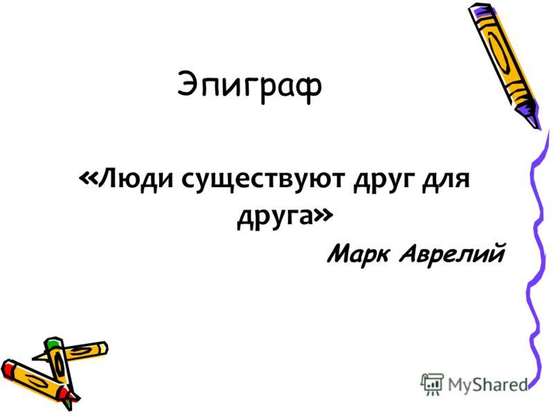 Эпиграф « Люди существуют друг для друга » Марк Аврелий