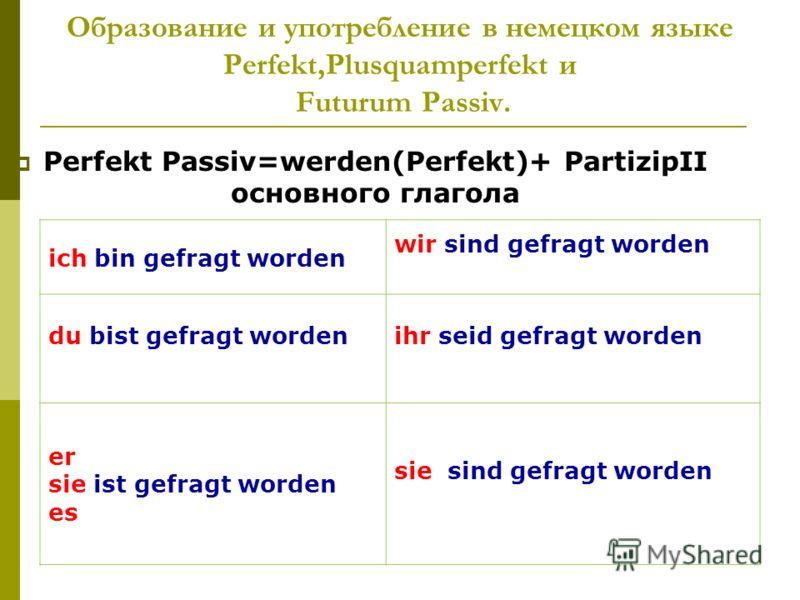 Образование и употребление в немецком языке Perfekt,Plusquamperfekt и Futurum Passiv. Perfekt Passiv=werden(Perfekt)+ PartizipII основного глагола ich bin gefragt worden wir sind gefragt worden du bist gefragt wordenihr seid gefragt worden er sie ist